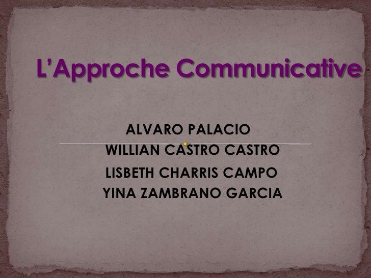 L'Approche Communicative <br />ALVARO PALACIO<br />WILLIAN CASTRO CASTRO<br />LISBETH CHARRIS CAMPO<br />YINA ZAMBRANO GAR...