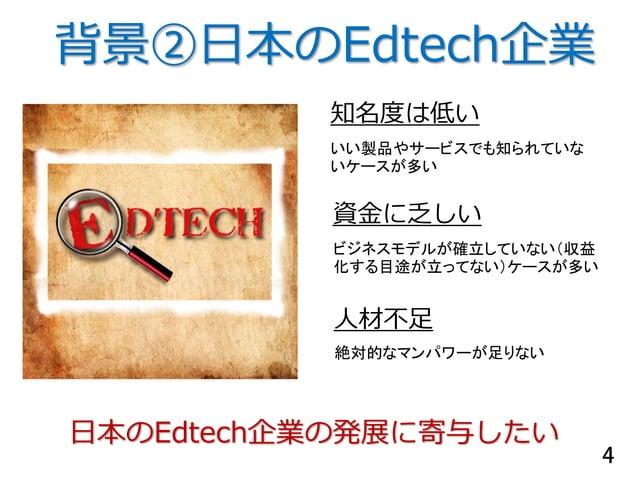 知名度は低い 人材不足 いい製品やサービスでも知られていな いケースが多い 絶対的なマンパワーが足りない 資金に乏しい ビジネスモデルが確立していない(収益 化する目途が立ってない)ケースが多い 背景②日本のEdtech企業 日本のEdtech...