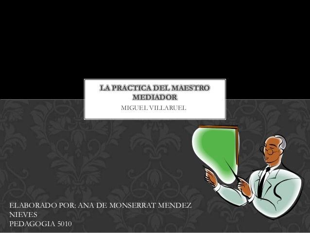MIGUEL VILLARUEL LA PRACTICA DEL MAESTRO MEDIADOR ELABORADO POR: ANA DE MONSERRAT MENDEZ NIEVES PEDAGOGIA 5010