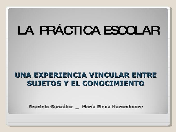 UNA EXPERIENCIA VINCULAR ENTRE SUJETOS Y EL CONOCIMIENTO Graciela González  _  María Elena Haramboure <ul><li>LA  PRÁCTICA...