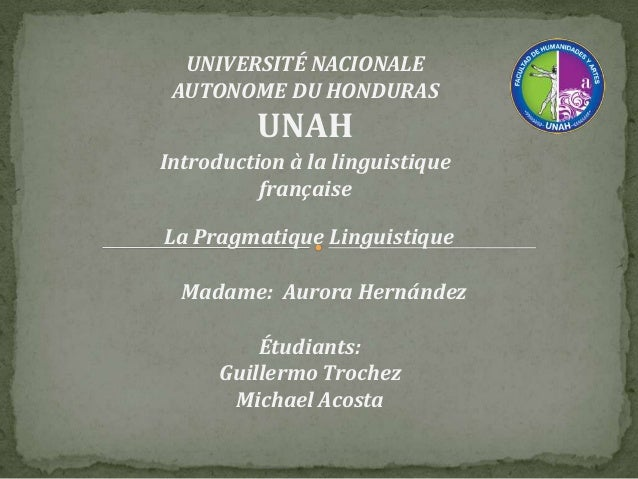 UNIVERSITÉ NACIONALE AUTONOME DU HONDURAS  UNAH Introduction à la linguistique française La Pragmatique Linguistique Madam...