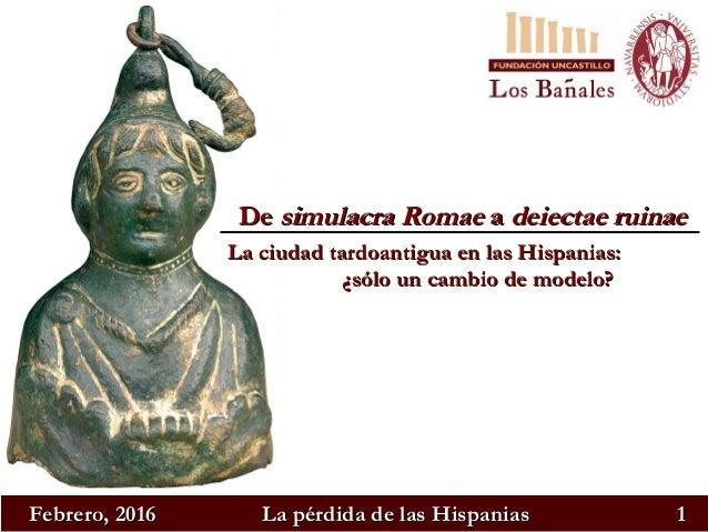 Febrero, 2016Febrero, 2016 La pérdida de las HispaniasLa pérdida de las Hispanias 11 DeDe simulacra Romaesimulacra Romae a...