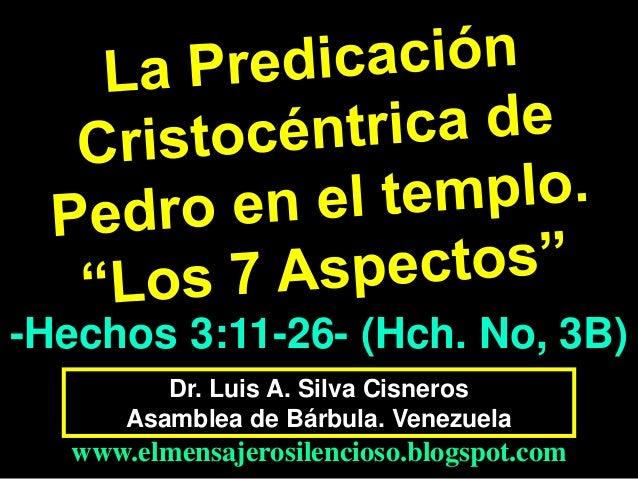 -Hechos 3:11-26- (Hch. No, 3B) Dr. Luis A. Silva Cisneros Asamblea de Bárbula. Venezuela  www.elmensajerosilencioso.blogsp...