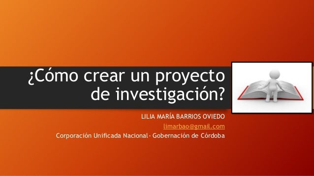 ¿Cómo crear un proyecto de investigación? LILIA MARÍA BARRIOS OVIEDO limarbao@gmail.com Corporación Unificada Nacional- Go...