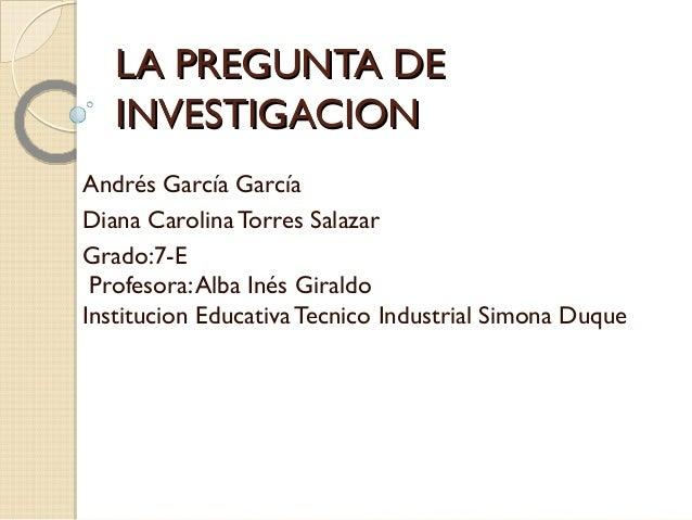 LA PREGUNTA DELA PREGUNTA DEINVESTIGACIONINVESTIGACIONAndrés García GarcíaDiana Carolina Torres SalazarGrado:7-EProfesora:...