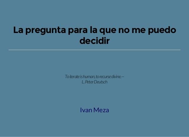 La pregunta para la que no me puedo decidir Toiterateishuman,torecursedivine.— L.PeterDeutsch Ivan Meza