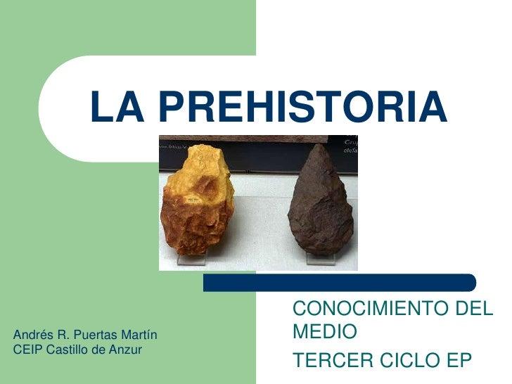 LA PREHISTORIA<br />CONOCIMIENTO DEL MEDIO<br />TERCER CICLO EP<br />Andrés R. Puertas Martín<br />CEIP Castillo de Anzur<...