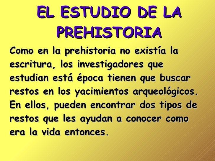 EL ESTUDIO DE LA PREHISTORIA Como en la prehistoria no existía la escritura, los investigadores que estudian está época ti...