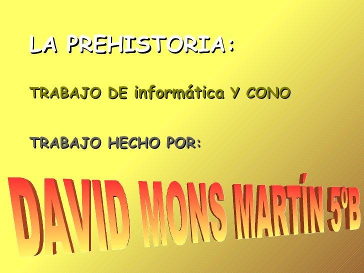 LA PREHISTORIA: TRABAJO DE  informática  Y CONO TRABAJO HECHO POR: DAVID MONS MARTÍN 5ºB