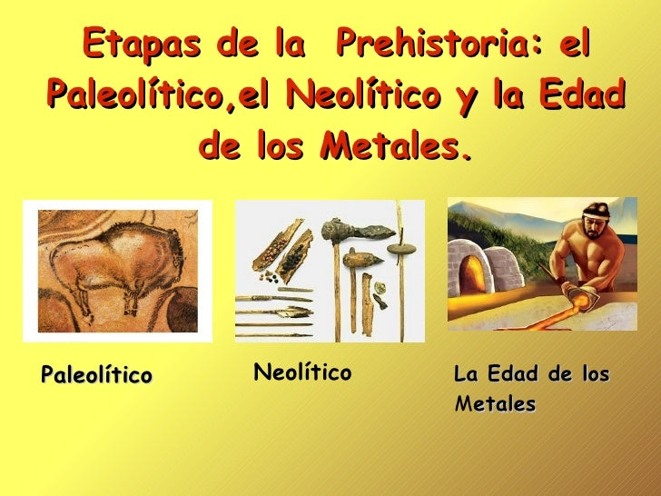 Etapas de la  Prehistoria: el Paleolítico,el Neolítico y la Edad de los Metales. Paleolítico Neolítico La Edad de los  M e...