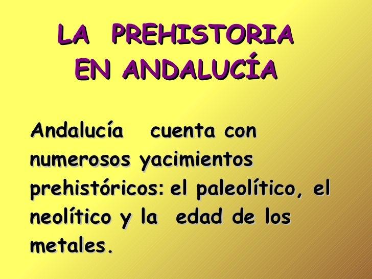 LA  PREHISTORIA EN ANDALUCÍA Andalucía  cuenta con numerosos yacimientos prehistóricos :  el paleolítico, el neolítico y l...
