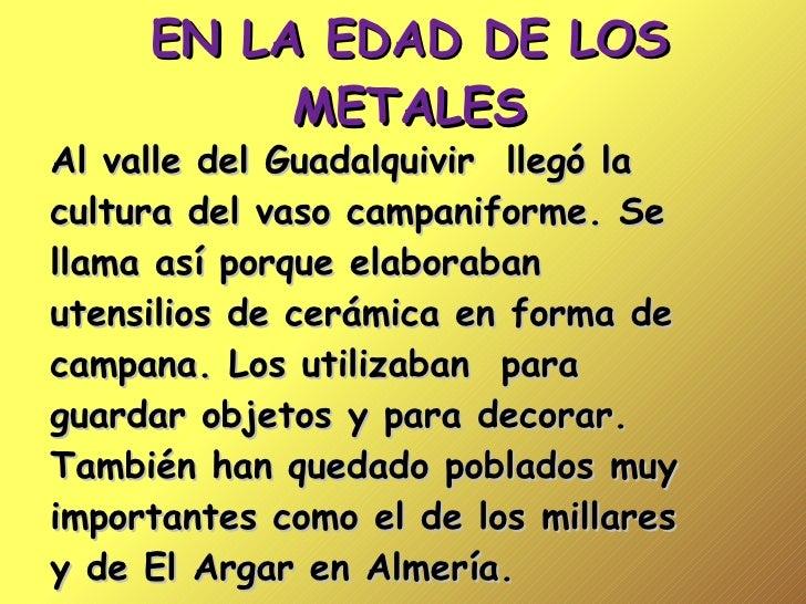 EN LA EDAD DE LOS METALES Al valle del Guadalquivir  llegó la  cultura del vaso campaniforme. Se llama así porque elaborab...