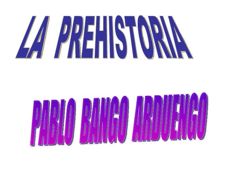 LA  PREHISTORIA PABLO  BANGO  ARDUENGO