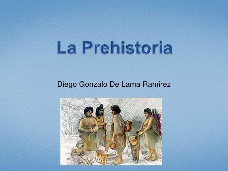 La Prehistoria<br />Diego Gonzalo De Lama Ramirez<br />