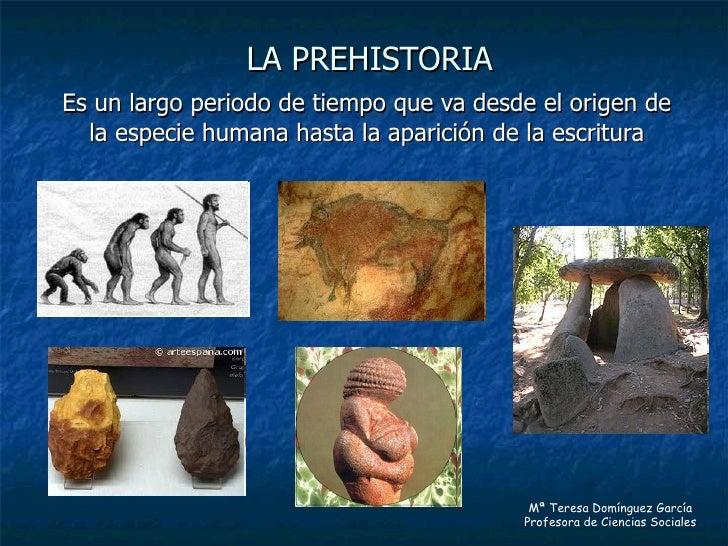 LA PREHISTORIA Es un largo periodo de tiempo que va desde el origen de la especie humana hasta la aparición de la escritur...