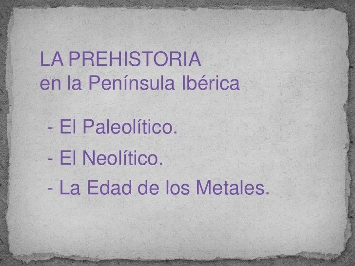 LA PREHISTORIA <br />en la Península Ibérica<br /> - El Paleolítico.<br />-El Neolítico.<br />- La Edad de los Metales.<br />