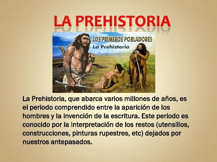 La Prehistoria, que abarca varios millones de años, esel periodo comprendido entre la aparición de loshombres y la invenci...