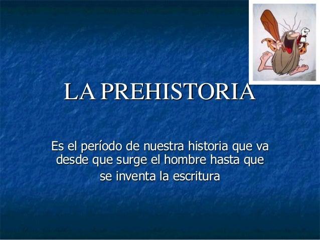 LA PREHISTORIA Es el período de nuestra historia que va desde que surge el hombre hasta que se inventa la escritura
