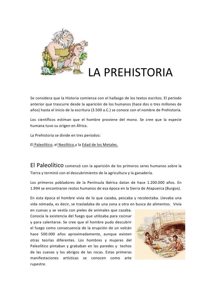 LA PREHISTORIASe considera que la Historia comienza con el hallazgo de los textos escritos. El periodoanterior que trascur...