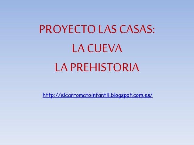 PROYECTO LAS CASAS:  LA CUEVA  LA PREHISTORIA  http://elcarromatoinfantil.blogspot.com.es/