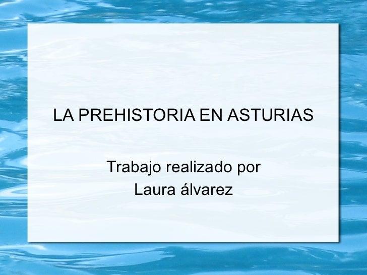 <ul>LA PREHISTORIA EN ASTURIAS </ul><ul>Trabajo realizado por Laura álvarez </ul>
