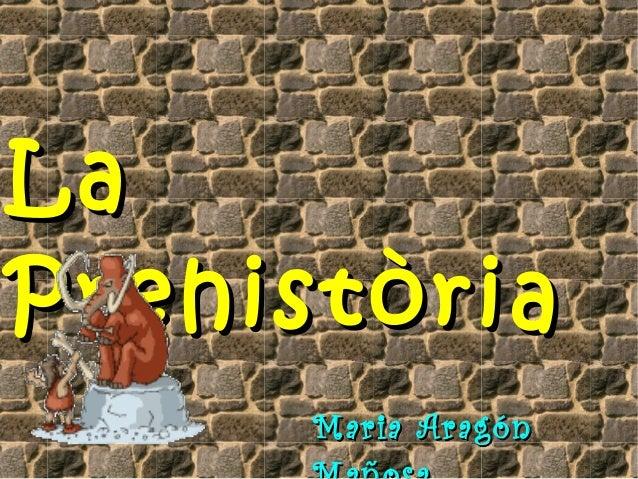 LaLa PrehistòriaPrehistòria Maria AragónMaria Aragón