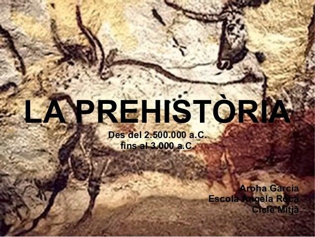 LA PREHISTÒRIA    Des del 2.500.000 a.C.      fins al 3.000 a.C.                                   Aroha García           ...