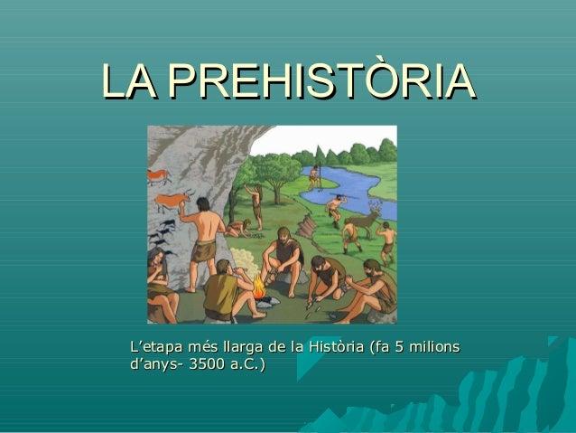 LA PREHISTÒRIALA PREHISTÒRIA L'etapa més llarga de la Història (fa 5 milionsL'etapa més llarga de la Història (fa 5 milion...