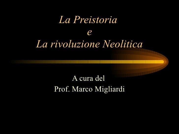 La Preistoria  e La rivoluzione Neolitica A cura del  Prof. Marco Migliardi