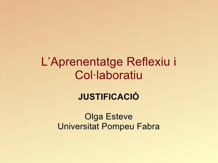 L'Aprenentatge Reflexiu i Col·laboratiu JUSTIFICACIÓ Olga Esteve Universitat Pompeu Fabra