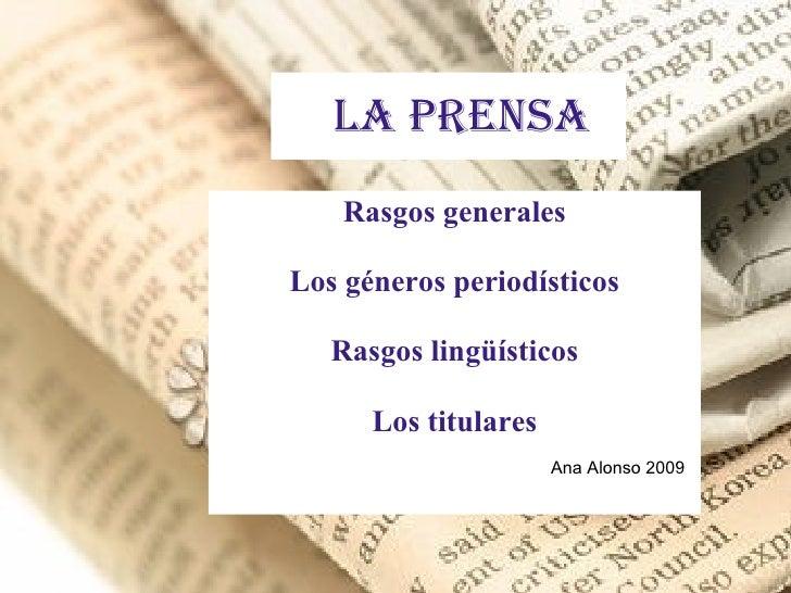 La prensa Rasgos generales Los géneros periodísticos Rasgos lingüísticos Los titulares Ana Alonso 2009
