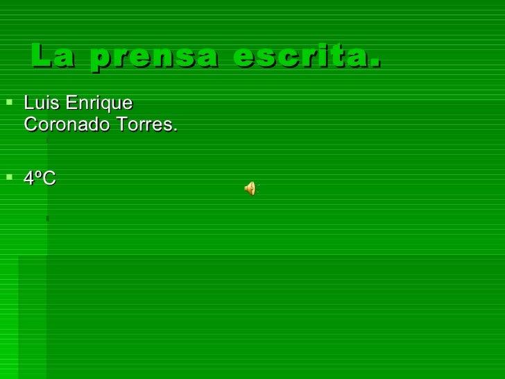 La prensa escrita. <ul><li>Luis Enrique Coronado Torres. </li></ul><ul><li>4ºC </li></ul>