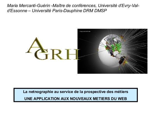 La netnographie au service de la prospective des métiersUNE APPLICATION AUX NOUVEAUX METIERS DU WEBMaria Mercanti-Guérin -...