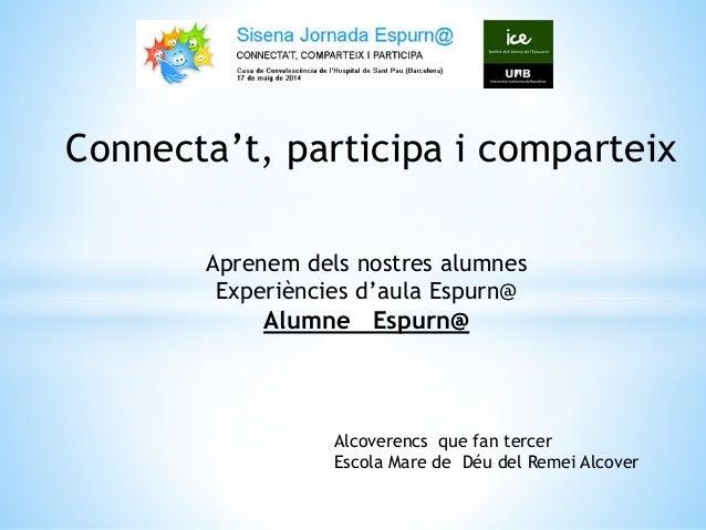 Connecta't, participa i comparteix Aprenem dels nostres alumnes Experiències d'aula Espurn@ Alumne Espurn@ Alcoverencs que...