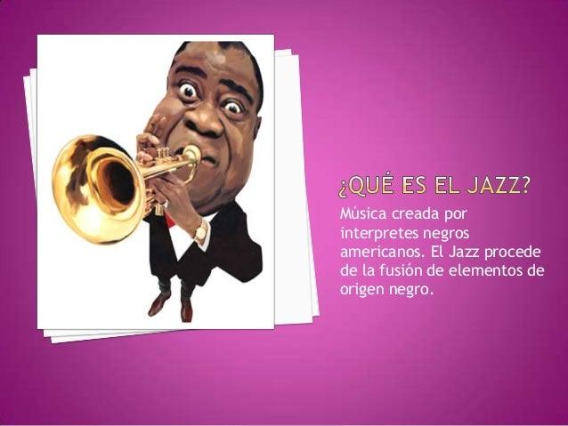 Música creada por interpretes negros americanos. El Jazz procede de la fusión de elementos de origen negro.