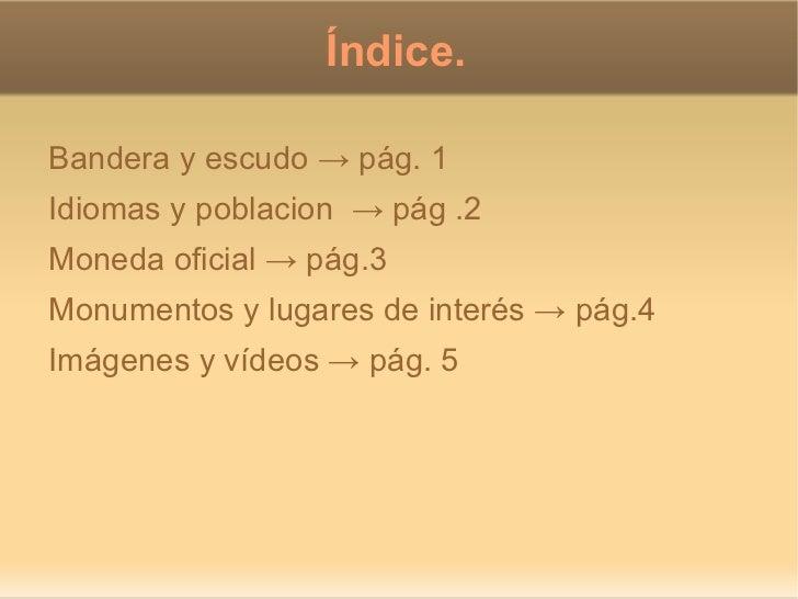 Índice.Bandera y escudo → pág. 1Idiomas y poblacion → pág .2Moneda oficial → pág.3Monumentos y lugares de interés → pág.4I...