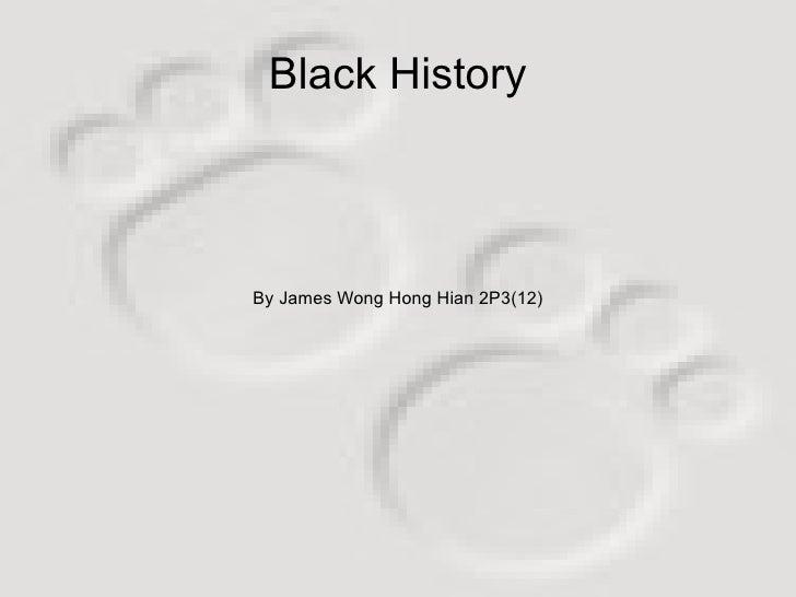 By James Wong Hong Hian 2P3(12) Black History
