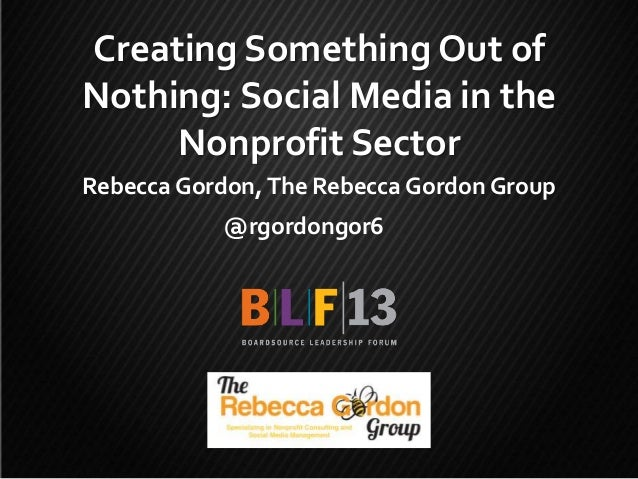 Creating Something Out of Nothing: Social Media in the Nonprofit Sector Rebecca Gordon, The Rebecca Gordon Group @rgordong...