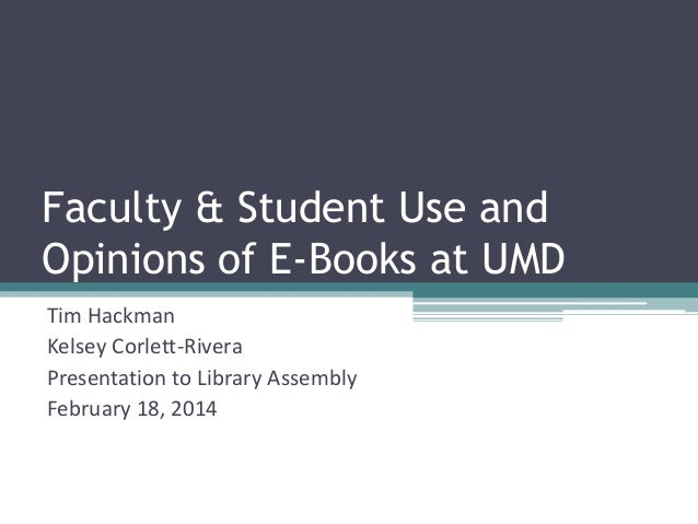 Faculty & Student Use and Opinions of E-Books at UMD Tim Hackman Kelsey Corlett-Rivera Presentation to Library Assembly Fe...