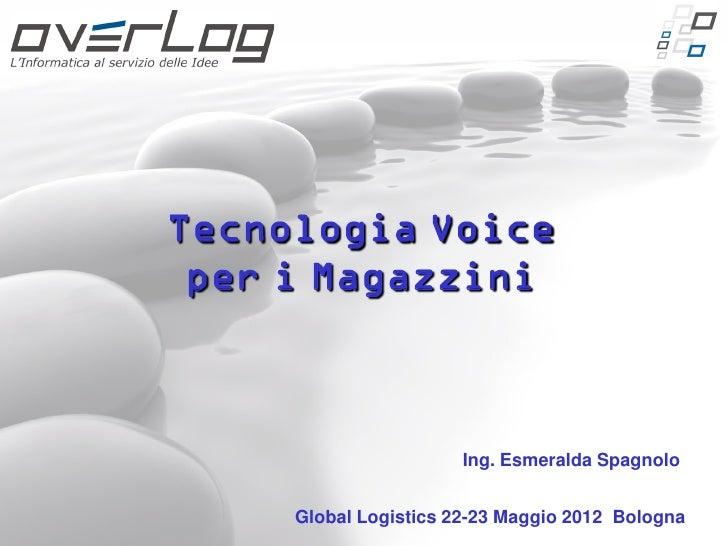 Tecnologia Voice per i Magazzini                       Ing. Esmeralda Spagnolo     Global Logistics 22-23 Maggio 2012 Bolo...