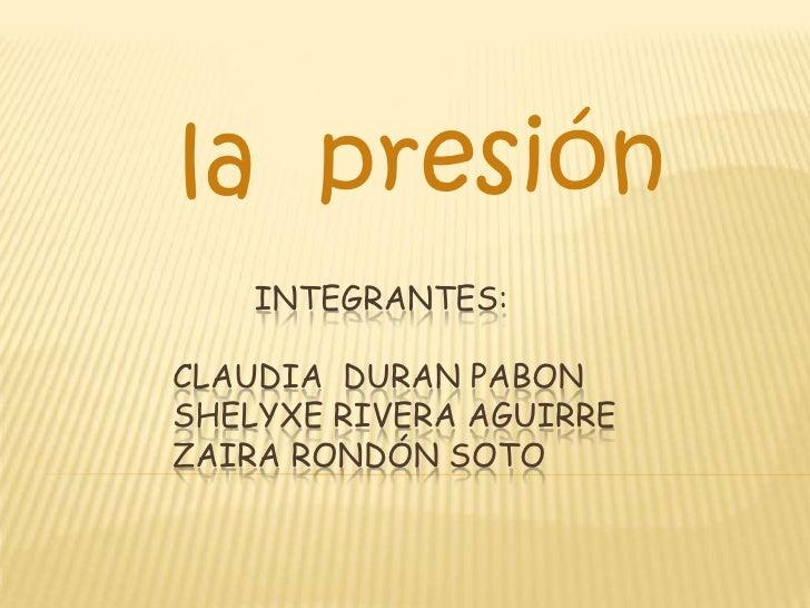 la presión     INTEGRANTES:  CLAUDIA DURAN PABON SHELYXE RIVERA AGUIRRE ZAIRA RONDÓN SOTO