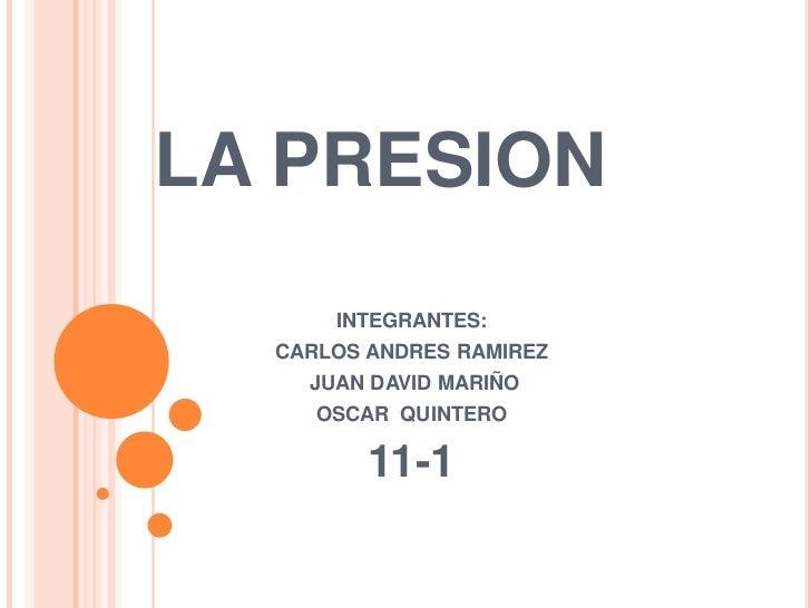 LA PRESION<br />INTEGRANTES:<br />CARLOS ANDRES RAMIREZ<br />JUAN DAVID MARIÑO<br />OSCAR  QUINTERO<br />11-1<br />