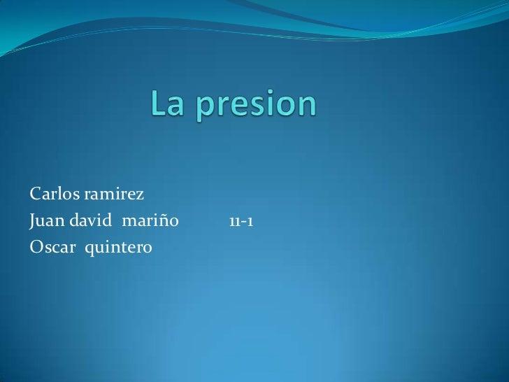 La presion<br />Carlos ramirez<br />Juan david  mariño           11-1<br />Oscar  quintero<br />