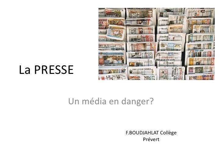 La PRESSE<br />Un média en danger?<br />F.BOUDJAHLAT Collège Prévert<br />