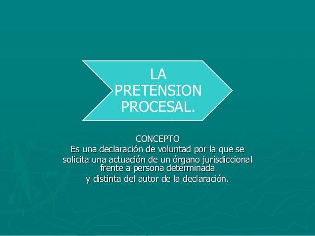 LA PRETENSION PROCESAL. CONCEPTO Es una declaración de voluntad por la que se solicita una actuación de un órgano jurisdic...