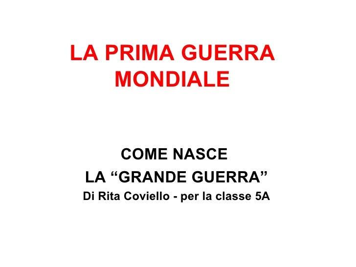 """LA PRIMA GUERRA MONDIALE COME NASCE  LA """"GRANDE GUERRA"""" Di Rita Coviello - per la classe 5A"""