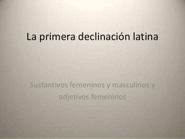 La primera declinación latina  Sustantivos femeninos y masculinos y adjetivos femeninos