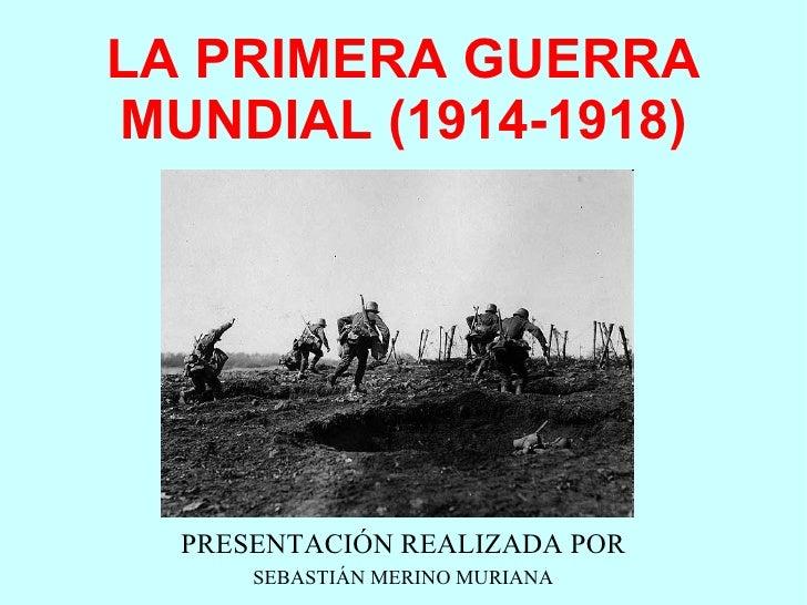 LA PRIMERA GUERRA MUNDIAL (1914-1918) PRESENTACIÓN REALIZADA POR SEBASTIÁN MERINO MURIANA