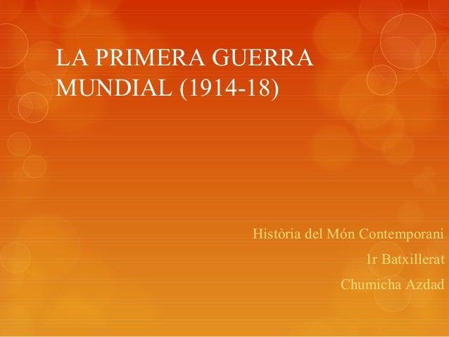 LA PRIMERA GUERRA MUNDIAL (1914-18) Història del Món Contemporani 1r Batxillerat Chumicha Azdad