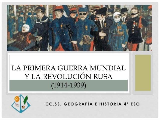 C C . S S . G E O G R A F Í A E H I S T O R I A 4 º E S O LA PRIMERA GUERRA MUNDIAL Y LA REVOLUCIÓN RUSA (1914-1939)